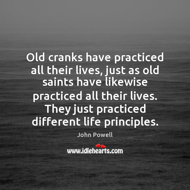 Old cranks have practiced all their lives, just as old saints have John Powell Picture Quote