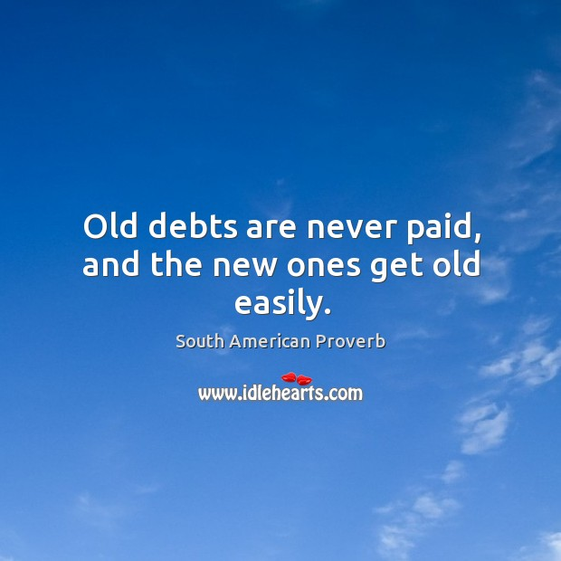 Old debts are never paid, and the new ones get old easily. South American Proverbs Image