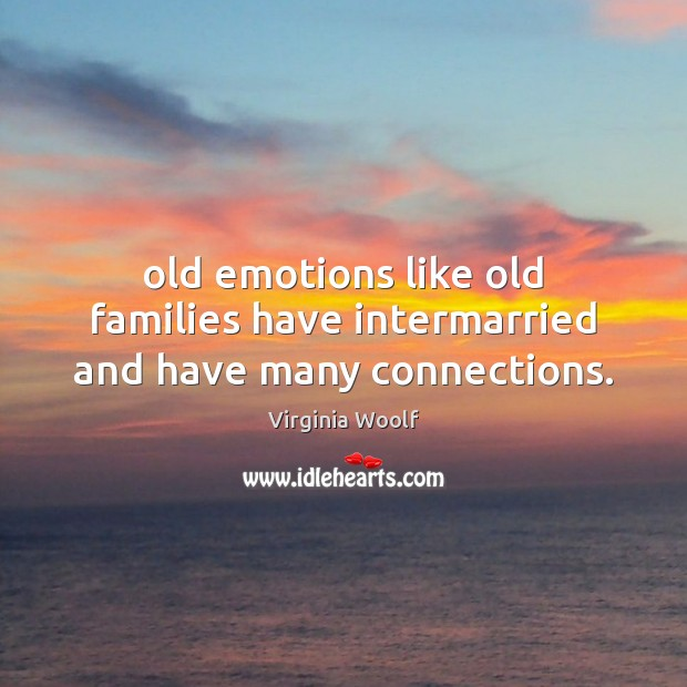 Old emotions like old families have intermarried and have many connections. Image