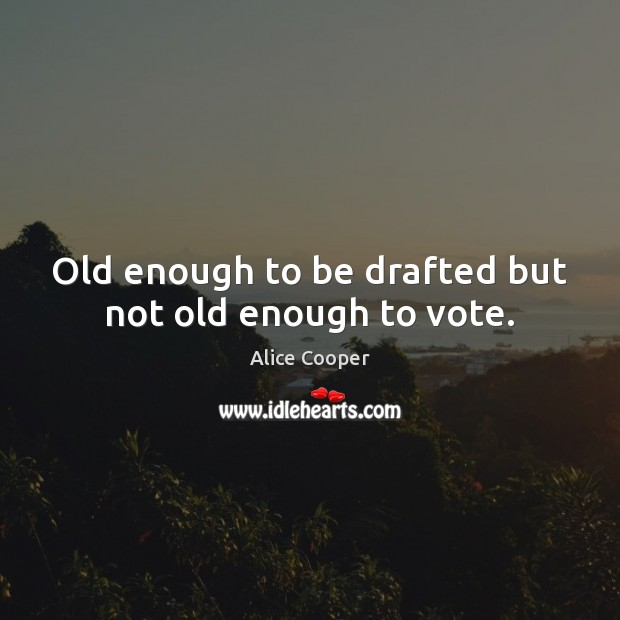 Image, Old enough to be drafted but not old enough to vote.
