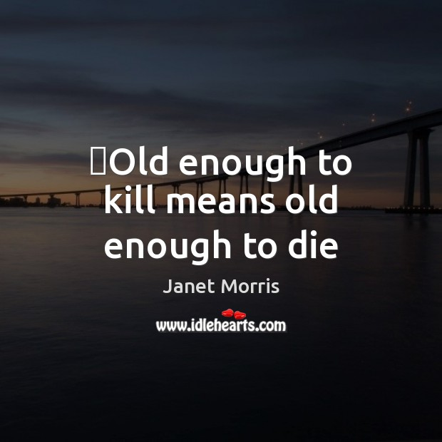 Old enough to kill means old enough to die Janet Morris Picture Quote