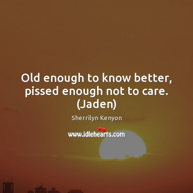 Old enough to know better, pissed enough not to care. (Jaden) Image