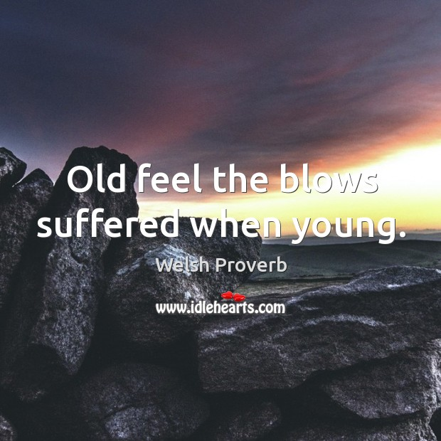 Old feel the blows suffered when young. Welsh Proverbs Image