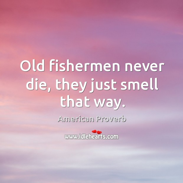 Image, Old fishermen never die, they just smell that way.