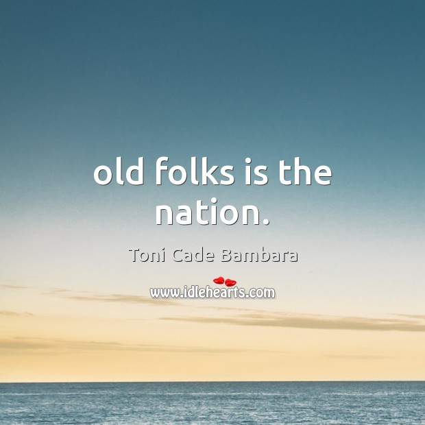 Old folks is the nation. Toni Cade Bambara Picture Quote