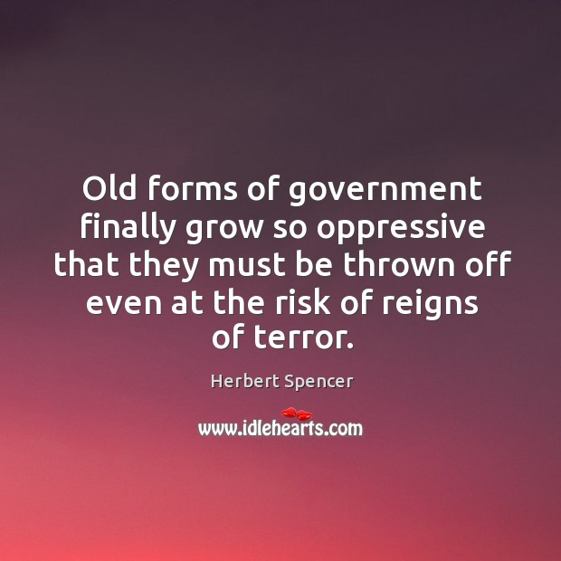Image, Old forms of government finally grow so oppressive that they must be thrown off even at the risk of reigns of terror.