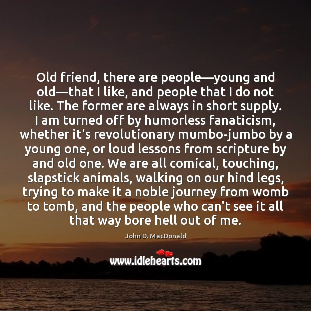 Old friend, there are people—young and old—that I like, and John D. MacDonald Picture Quote