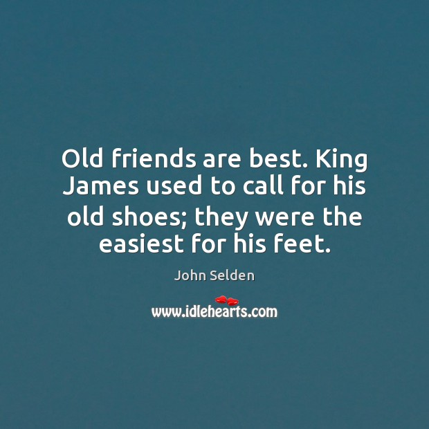 Old friends are best. King James used to call for his old John Selden Picture Quote