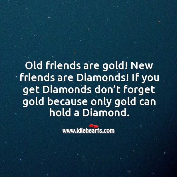 Old Friends Are Gold New Friends Are Diamonds If You Get Diamonds