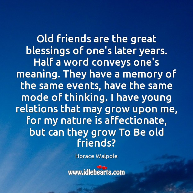 Old friends are the great blessings of one's later years. Half a Horace Walpole Picture Quote