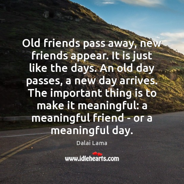Old friends pass away, new friends appear. It is just like the Image