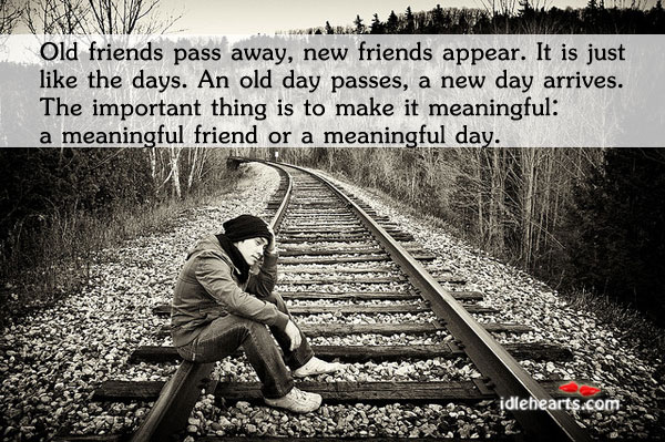 Old Friends Pass Away, New Friends Appear. It Is Just…