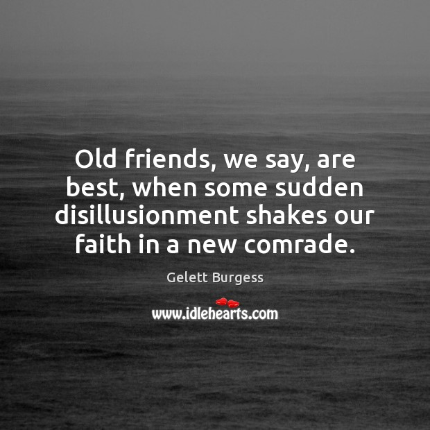 Image, Old friends, we say, are best, when some sudden disillusionment shakes our