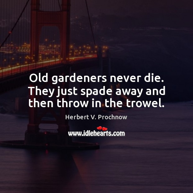 Old gardeners never die. They just spade away and then throw in the trowel. Image