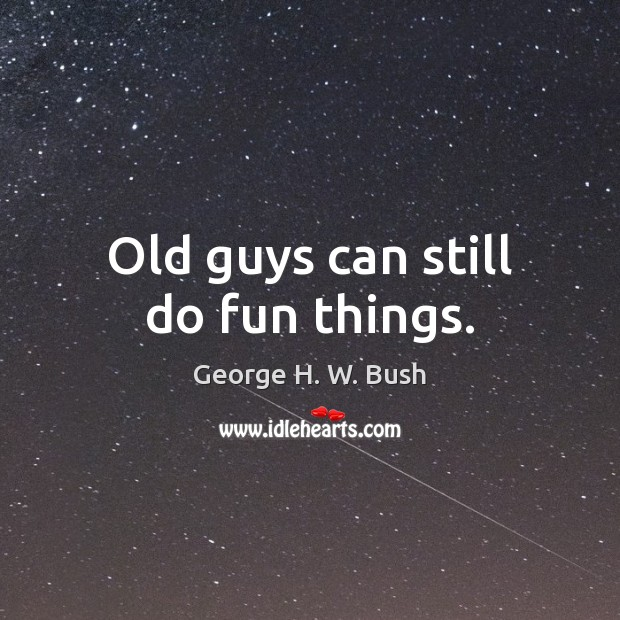 Old guys can still do fun things. George H. W. Bush Picture Quote