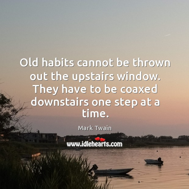 Old habits cannot be thrown out the upstairs window. They have to Image