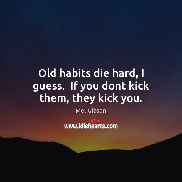 Old habits die hard, I guess.  If you dont kick them, they kick you. Mel Gibson Picture Quote