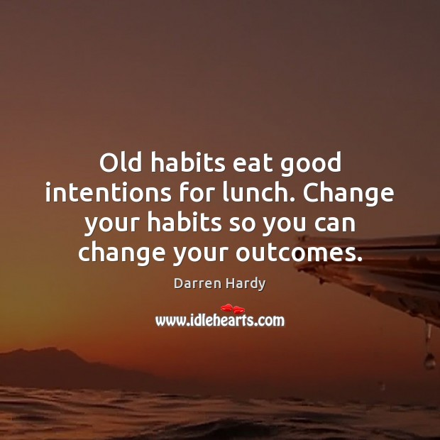 Image, Old habits eat good intentions for lunch. Change your habits so you