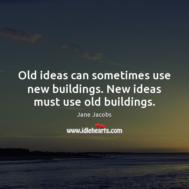 Old ideas can sometimes use new buildings. New ideas must use old buildings. Image