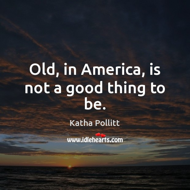 Old, in America, is not a good thing to be. Katha Pollitt Picture Quote