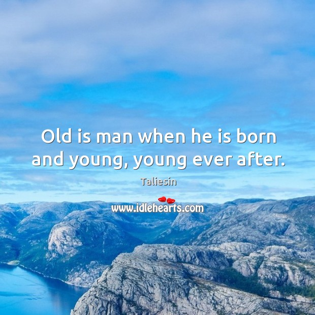 Old is man when he is born and young, young ever after. Image