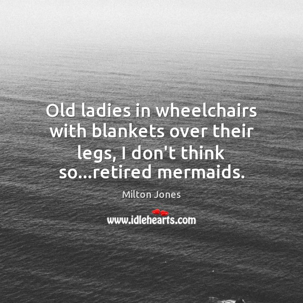 Old ladies in wheelchairs with blankets over their legs, I don't think Image