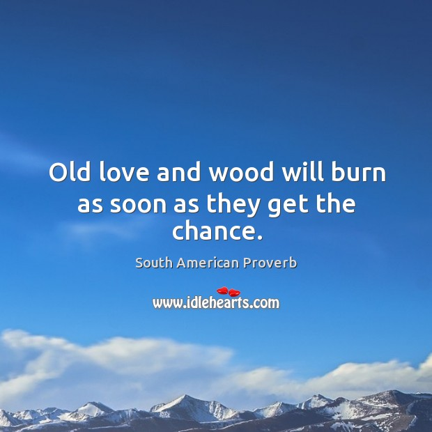 Old love and wood will burn as soon as they get the chance. South American Proverbs Image