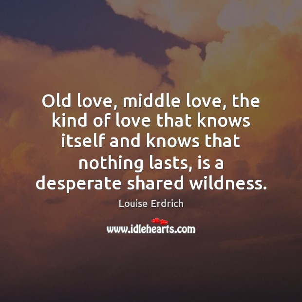 Old love, middle love, the kind of love that knows itself and Louise Erdrich Picture Quote