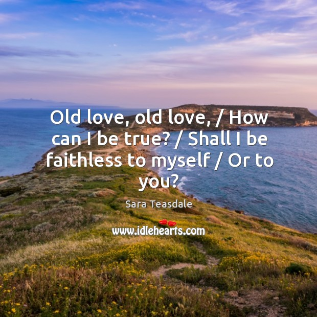 Old love, old love, / How can I be true? / Shall I be faithless to myself / Or to you? Image