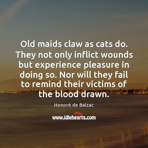 Old maids claw as cats do. They not only inflict wounds but Fail Quotes Image