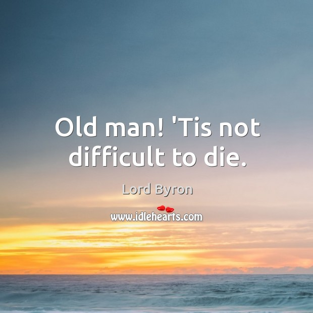 Image, Old man! 'Tis not difficult to die.