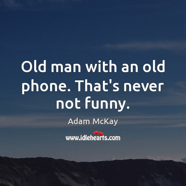 Old man with an old phone. That's never not funny. Image