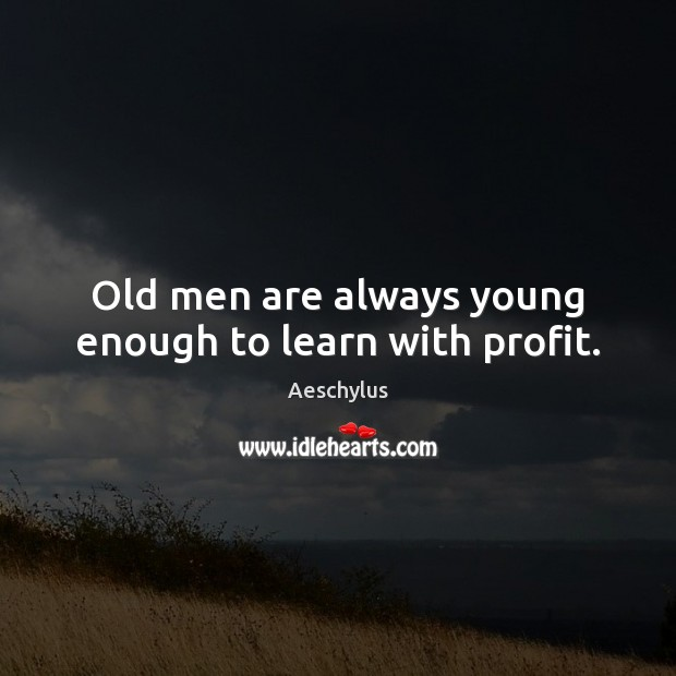 Image, Old men are always young enough to learn with profit.