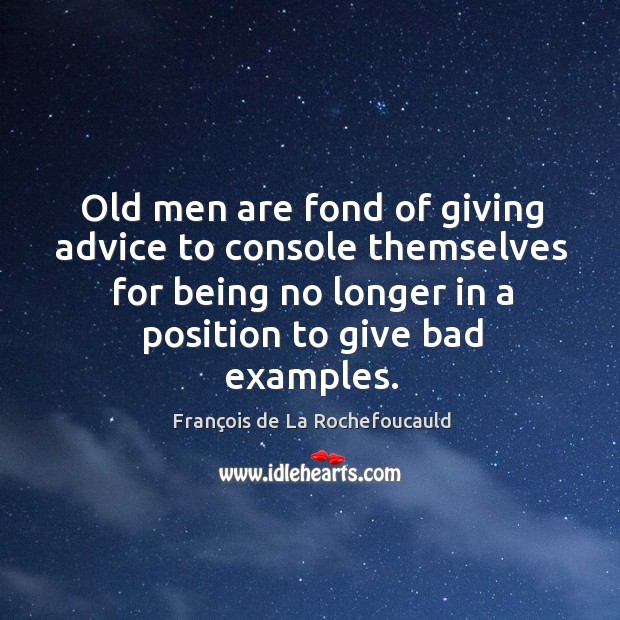 Old men are fond of giving advice to console themselves for being no longer in a position to give bad examples. Image