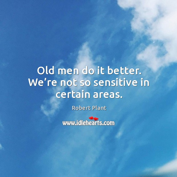 Old men do it better. We're not so sensitive in certain areas. Image