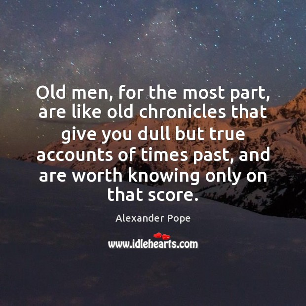Old men, for the most part, are like old chronicles that give Image