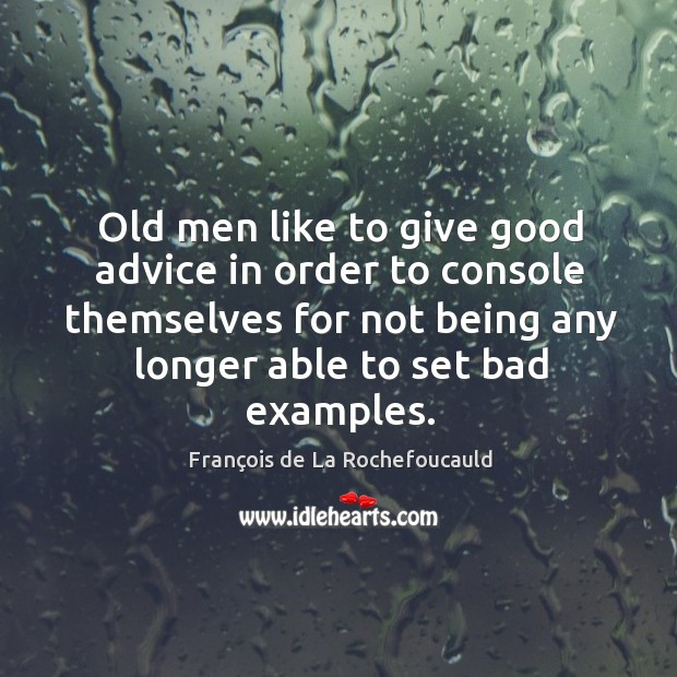 Image, Old men like to give good advice in order to console themselves for not being any longer able to set bad examples.