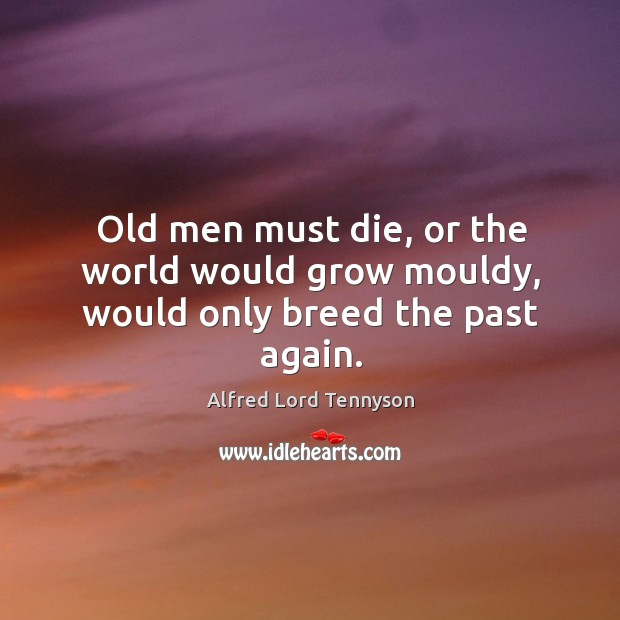 Image, Old men must die, or the world would grow mouldy, would only breed the past again.
