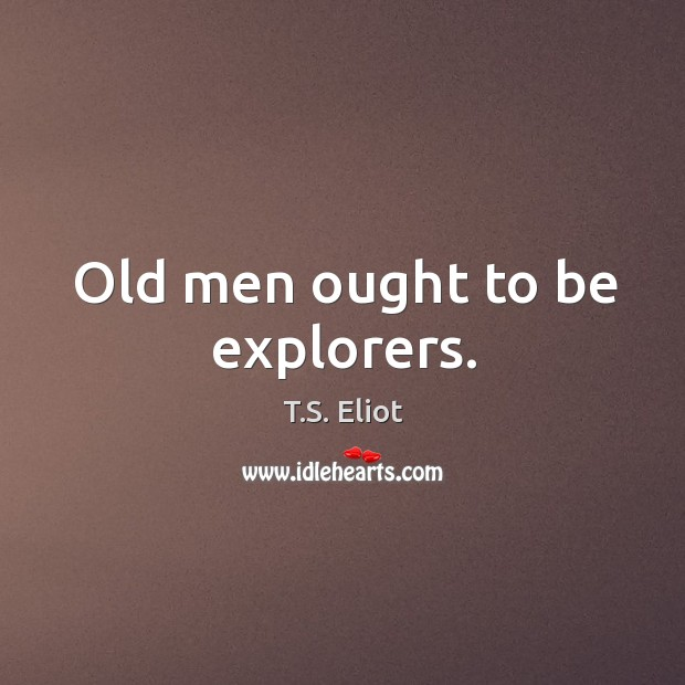 Old men ought to be explorers. Image