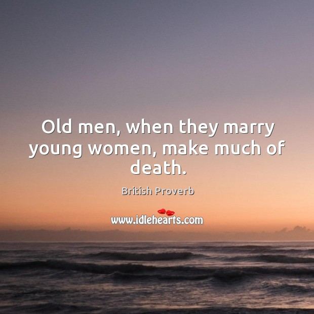 Old men, when they marry young women, make much of death. British Proverbs Image