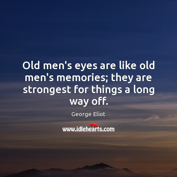 Old men's eyes are like old men's memories; they are strongest for things a long way off. Image