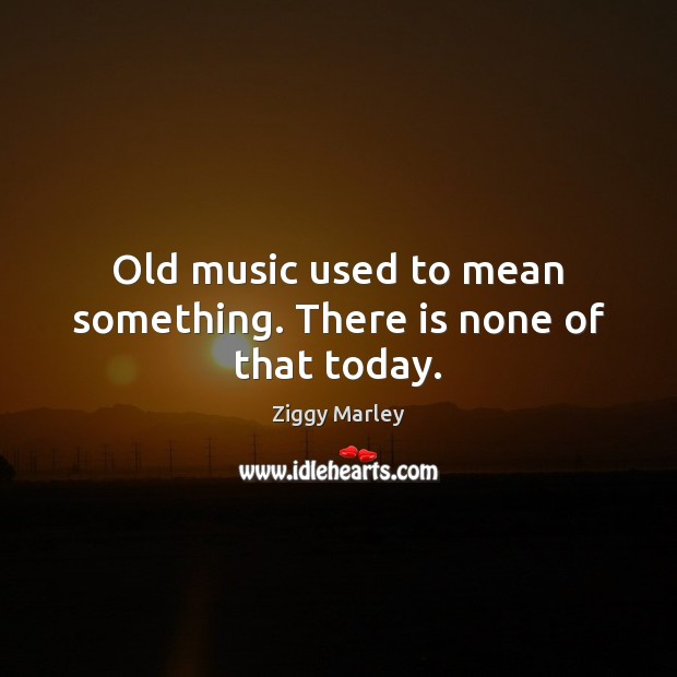 Old music used to mean something. There is none of that today. Ziggy Marley Picture Quote