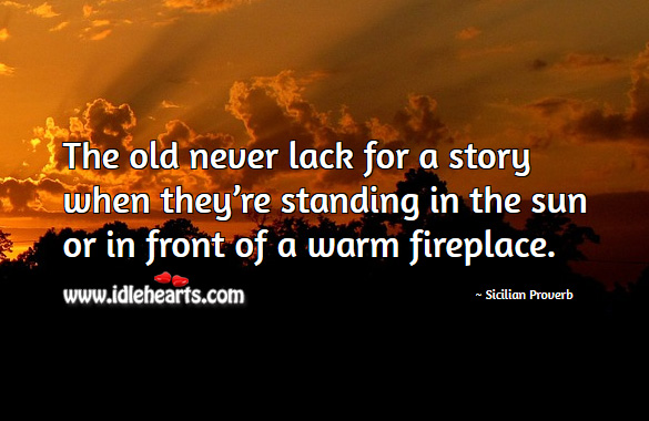 The old never lack for a story when they're standing in the sun or in front of a warm fireplace. Sicilian Proverbs Image