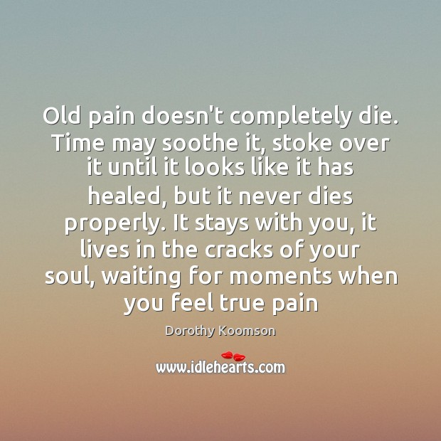 Old pain doesn't completely die. Time may soothe it, stoke over it Dorothy Koomson Picture Quote