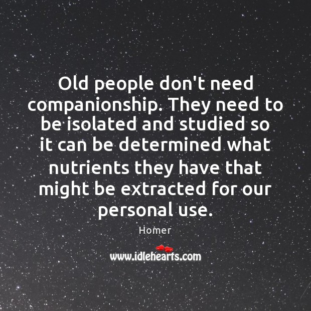 Old people don't need companionship. They need to be isolated and studied Image