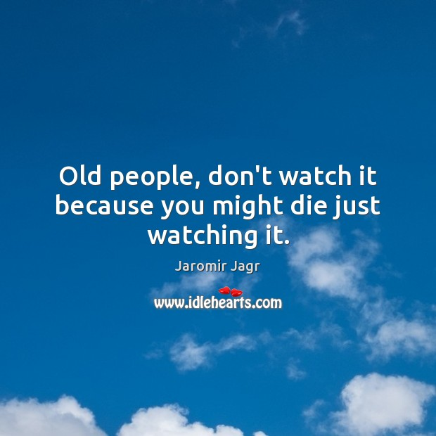 Old people, don't watch it because you might die just watching it. Image