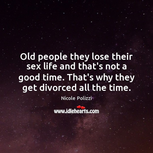 Old people they lose their sex life and that's not a good Nicole Polizzi Picture Quote