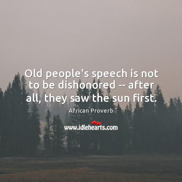 Old people's speech is not to be dishonored — after all, they saw the sun first. Image