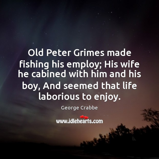 Old Peter Grimes made fishing his employ; His wife he cabined with George Crabbe Picture Quote