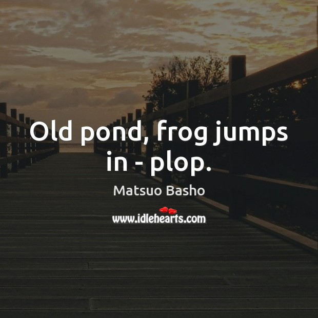 Old pond, frog jumps in – plop. Matsuo Basho Picture Quote